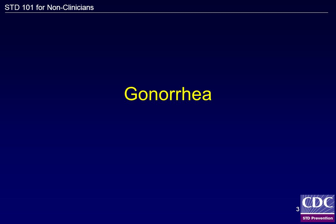 STD 101 for Non-Clinicians 3 Gonorrhea