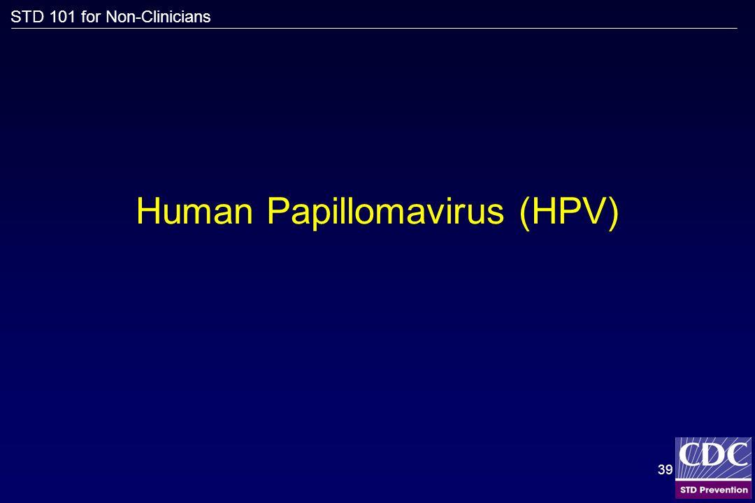 STD 101 for Non-Clinicians 39 Human Papillomavirus (HPV)