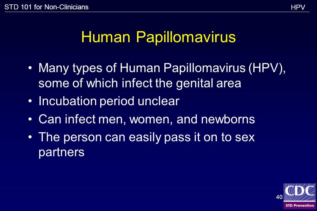 STD 101 for Non-Clinicians 40 Human Papillomavirus Many types of Human Papillomavirus (HPV), some of which infect the genital area Incubation period u