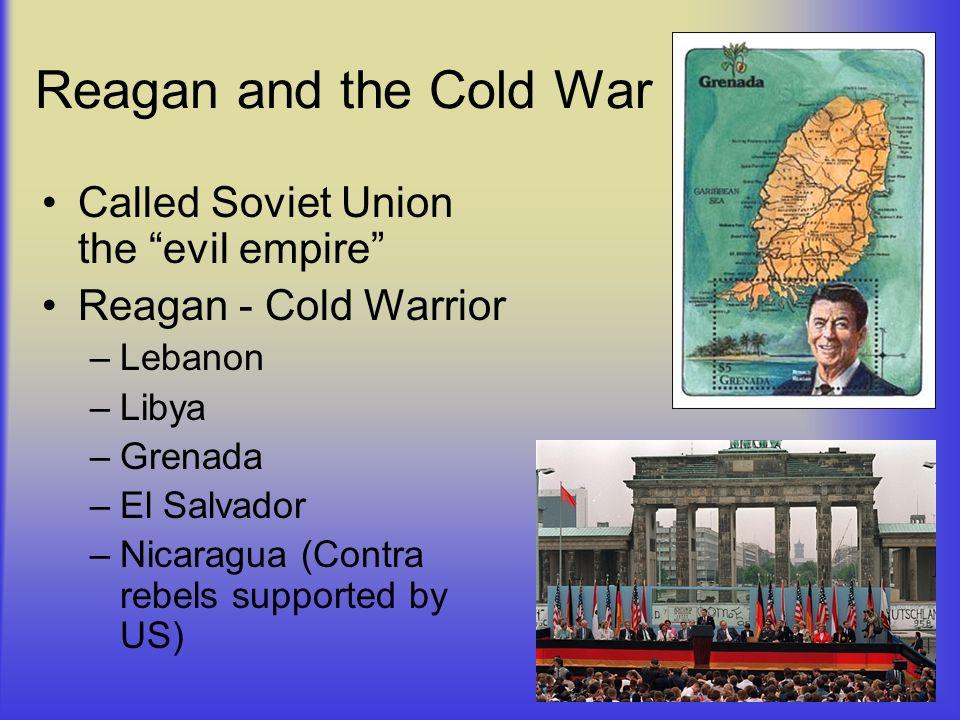 Reagan and the Cold War Called Soviet Union the evil empire Reagan - Cold Warrior –Lebanon –Libya –Grenada –El Salvador –Nicaragua (Contra rebels supp
