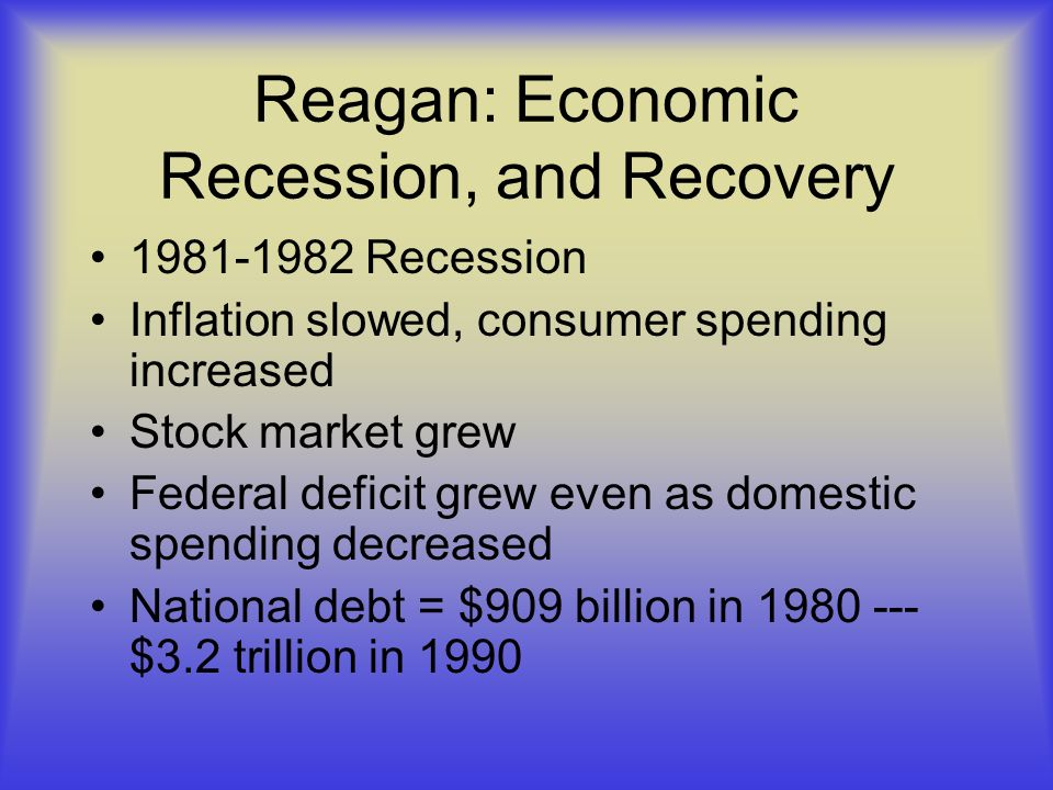 Reagan: Economic Recession, and Recovery 1981-1982 Recession Inflation slowed, consumer spending increased Stock market grew Federal deficit grew even