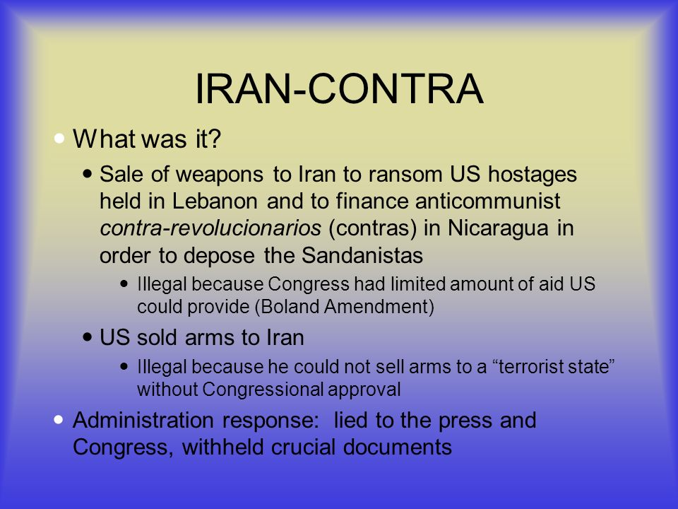 IRAN-CONTRA What was it? Sale of weapons to Iran to ransom US hostages held in Lebanon and to finance anticommunist contra-revolucionarios (contras) i