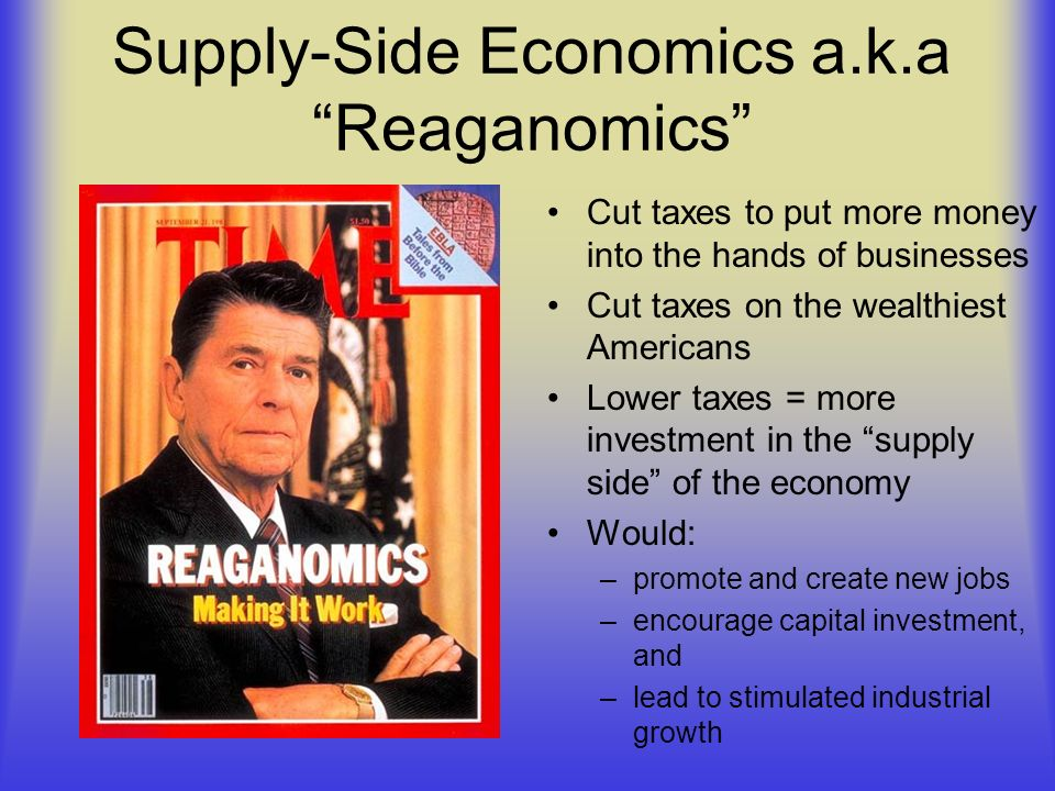 Supply-Side Economics a.k.a Reaganomics Cut taxes to put more money into the hands of businesses Cut taxes on the wealthiest Americans Lower taxes = m