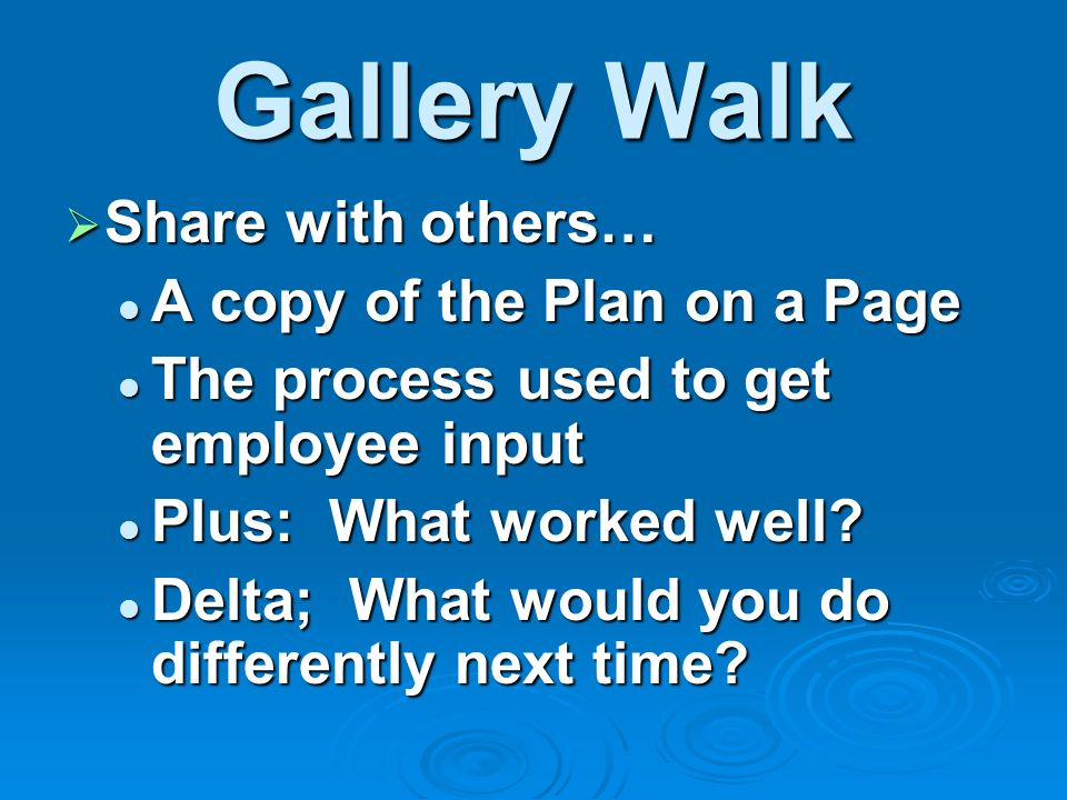 Gallery Walk Share with others… Share with others… A copy of the Plan on a Page A copy of the Plan on a Page The process used to get employee input The process used to get employee input Plus: What worked well.