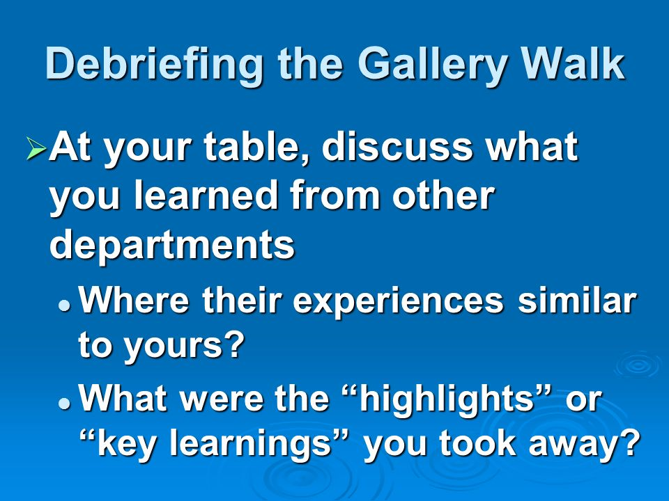 Debriefing the Gallery Walk At your table, discuss what you learned from other departments At your table, discuss what you learned from other departments Where their experiences similar to yours.