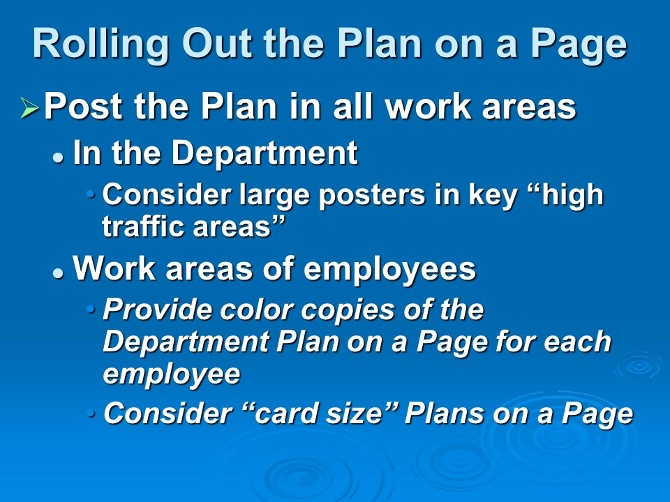 Rolling Out the Plan on a Page Post the Plan in all work areas Post the Plan in all work areas In the Department In the Department Consider large posters in key high traffic areasConsider large posters in key high traffic areas Work areas of employees Work areas of employees Provide color copies of the Department Plan on a Page for each employeeProvide color copies of the Department Plan on a Page for each employee Consider card size Plans on a PageConsider card size Plans on a Page