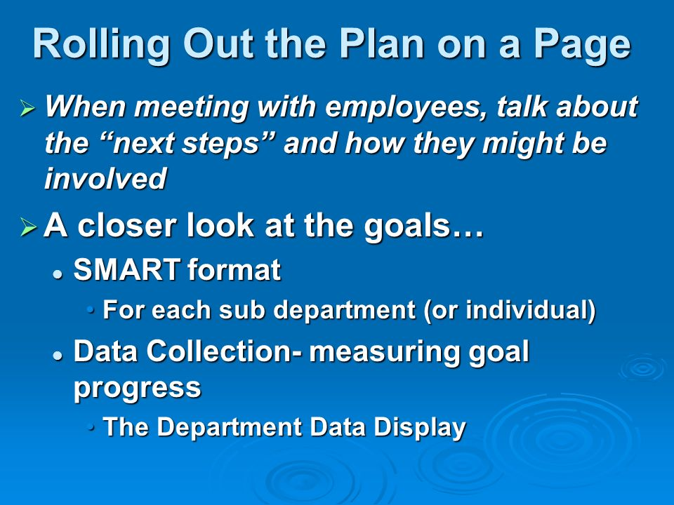 Rolling Out the Plan on a Page When meeting with employees, talk about the next steps and how they might be involved When meeting with employees, talk about the next steps and how they might be involved A closer look at the goals… A closer look at the goals… SMART format SMART format For each sub department (or individual)For each sub department (or individual) Data Collection- measuring goal progress Data Collection- measuring goal progress The Department Data DisplayThe Department Data Display