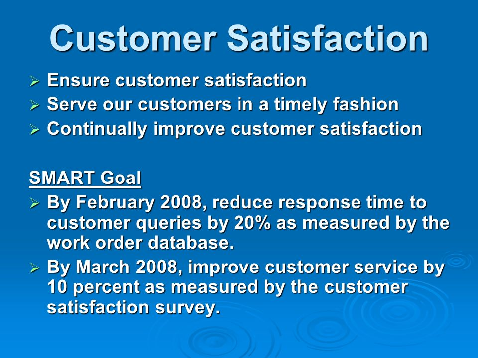 Customer Satisfaction Ensure customer satisfaction Ensure customer satisfaction Serve our customers in a timely fashion Serve our customers in a timely fashion Continually improve customer satisfaction Continually improve customer satisfaction SMART Goal By February 2008, reduce response time to customer queries by 20% as measured by the work order database.