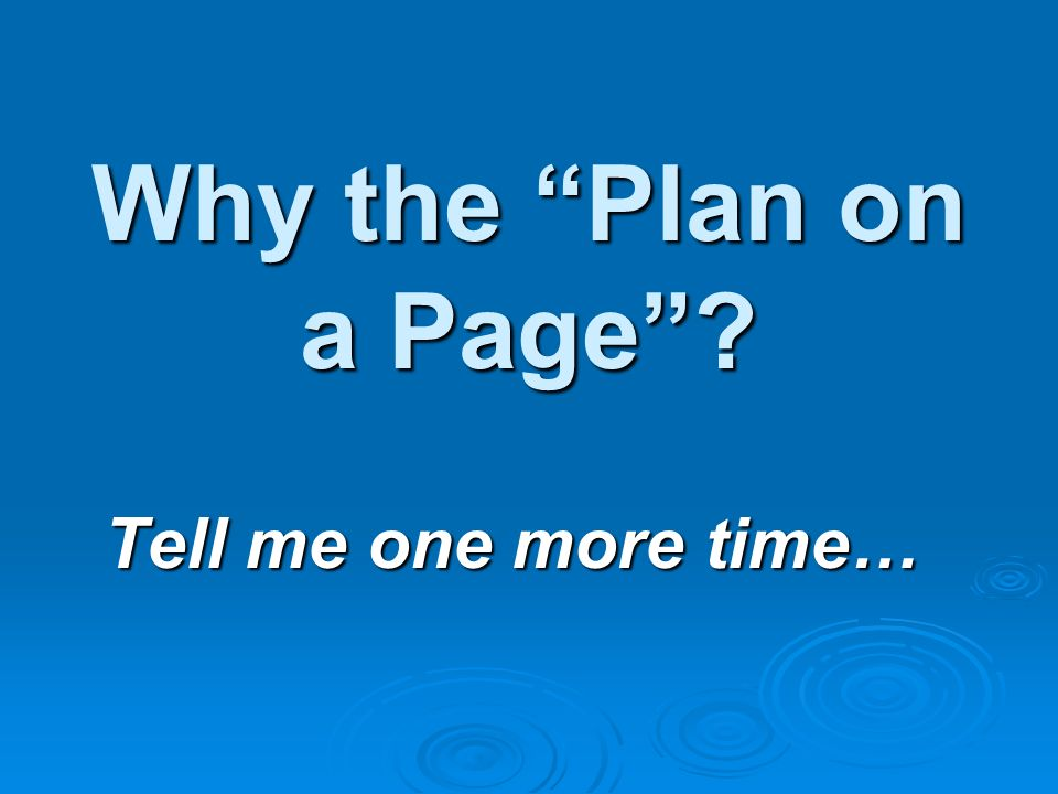 Why the Plan on a Page Tell me one more time…