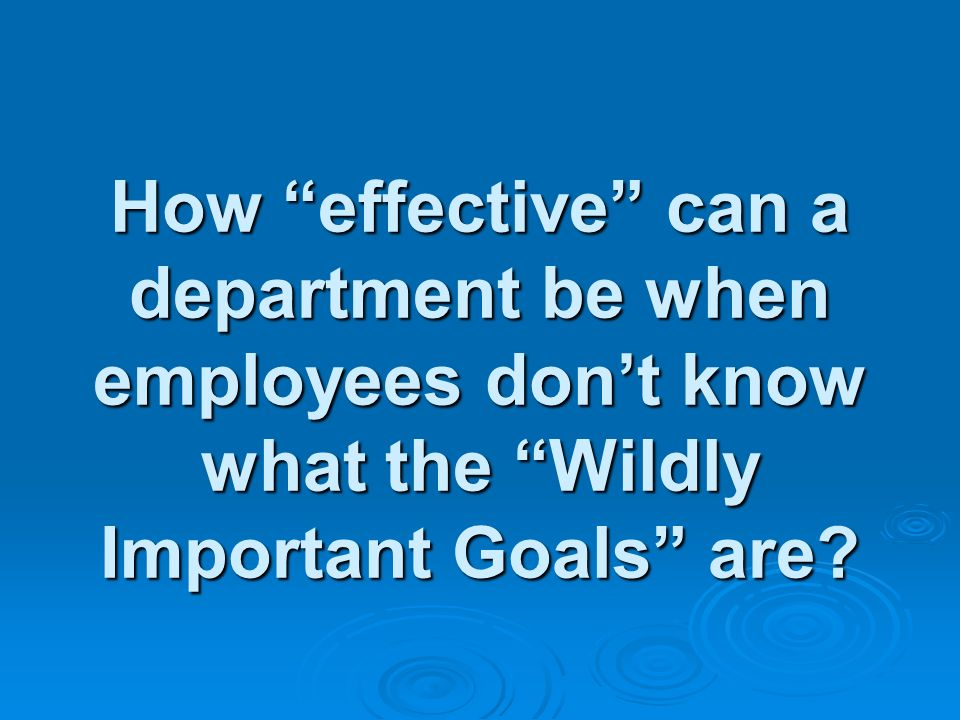 How effective can a department be when employees dont know what the Wildly Important Goals are