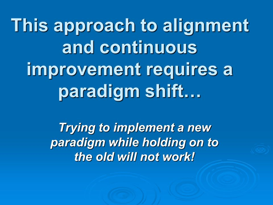 This approach to alignment and continuous improvement requires a paradigm shift… Trying to implement a new paradigm while holding on to the old will not work!