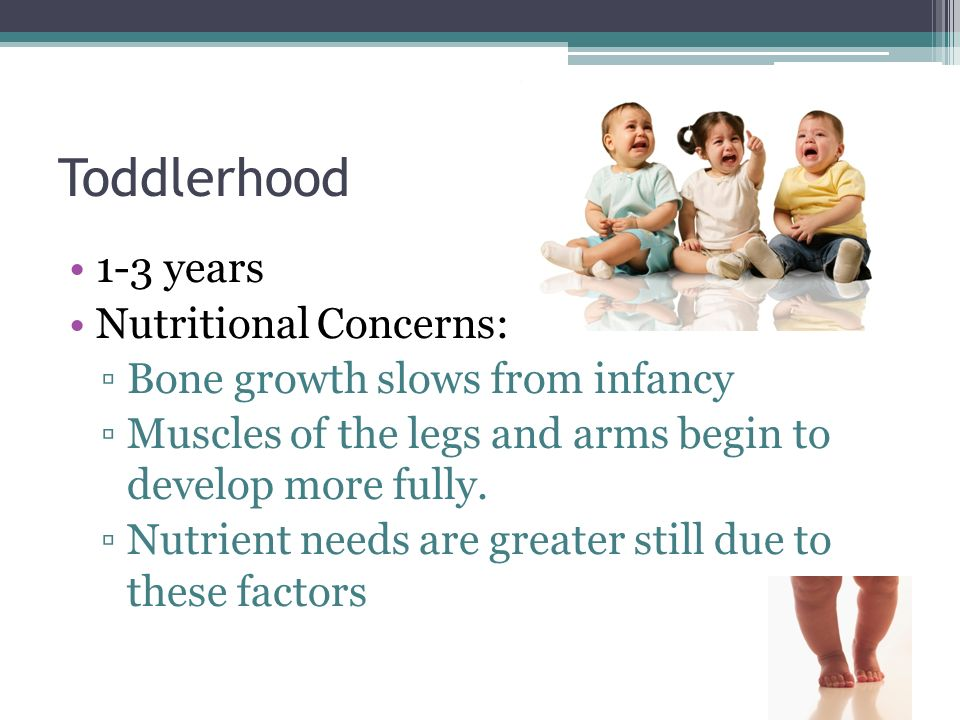 Toddlerhood 1-3 years Nutritional Concerns: Bone growth slows from infancy Muscles of the legs and arms begin to develop more fully. Nutrient needs ar