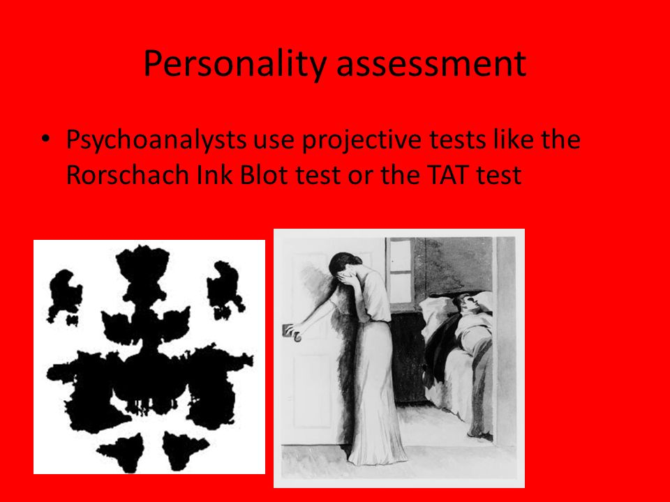 Personality assessment Psychoanalysts use projective tests like the Rorschach Ink Blot test or the TAT test