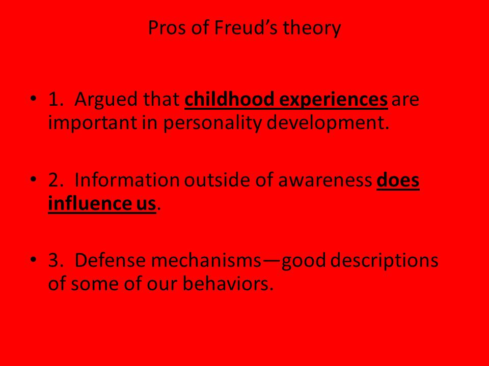 Pros of Freuds theory 1. Argued that childhood experiences are important in personality development. 2. Information outside of awareness does influenc