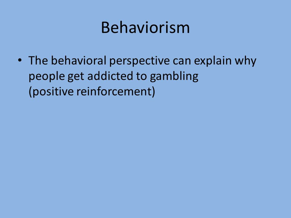 Behaviorism The behavioral perspective can explain why people get addicted to gambling (positive reinforcement)
