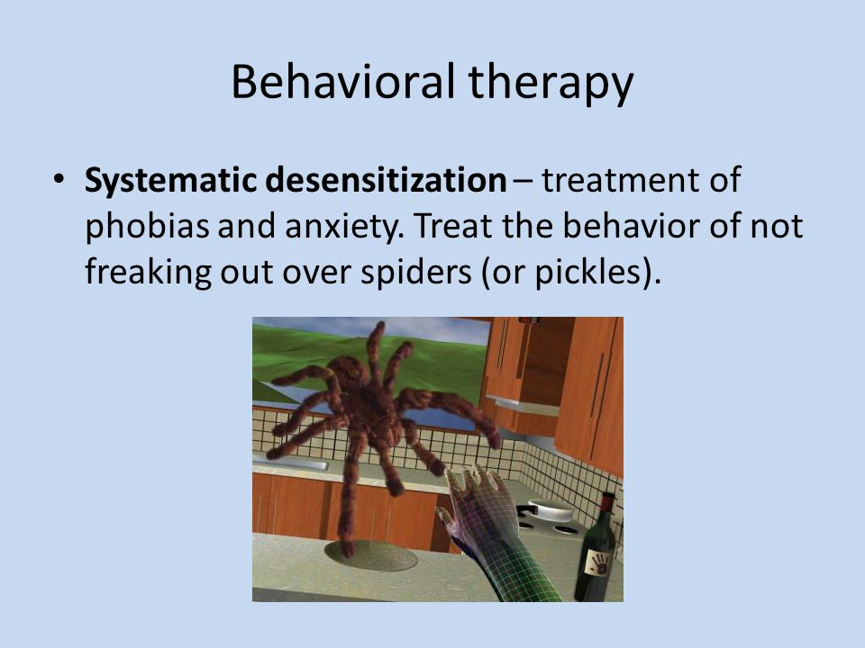 Behavioral therapy Systematic desensitization – treatment of phobias and anxiety. Treat the behavior of not freaking out over spiders (or pickles).