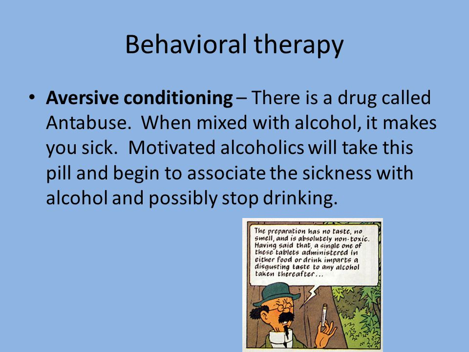 Behavioral therapy Aversive conditioning – There is a drug called Antabuse. When mixed with alcohol, it makes you sick. Motivated alcoholics will take