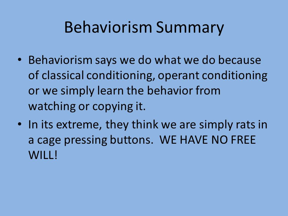Behaviorism Summary Behaviorism says we do what we do because of classical conditioning, operant conditioning or we simply learn the behavior from wat