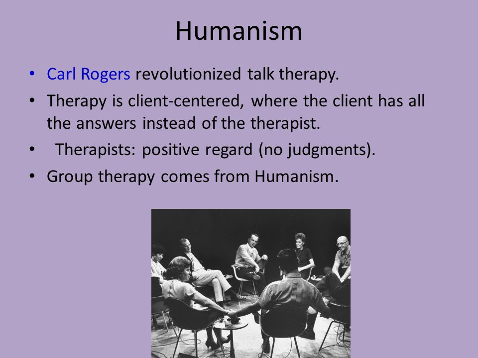 Humanism Carl Rogers revolutionized talk therapy. Therapy is client-centered, where the client has all the answers instead of the therapist. Therapist