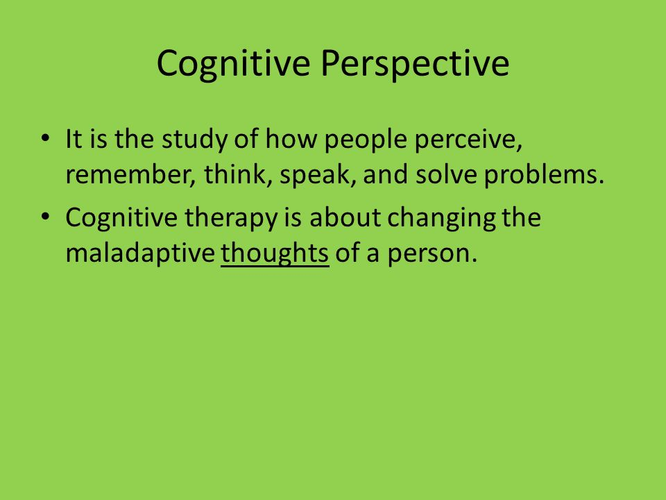 Cognitive Perspective It is the study of how people perceive, remember, think, speak, and solve problems. Cognitive therapy is about changing the mala