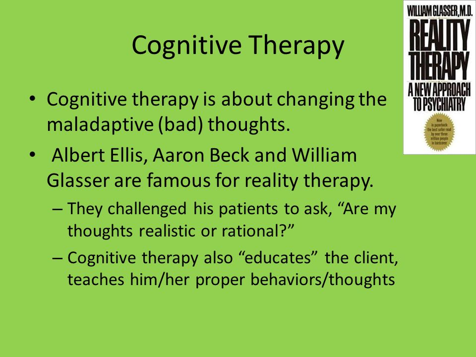 Cognitive Therapy Cognitive therapy is about changing the maladaptive (bad) thoughts. Albert Ellis, Aaron Beck and William Glasser are famous for real