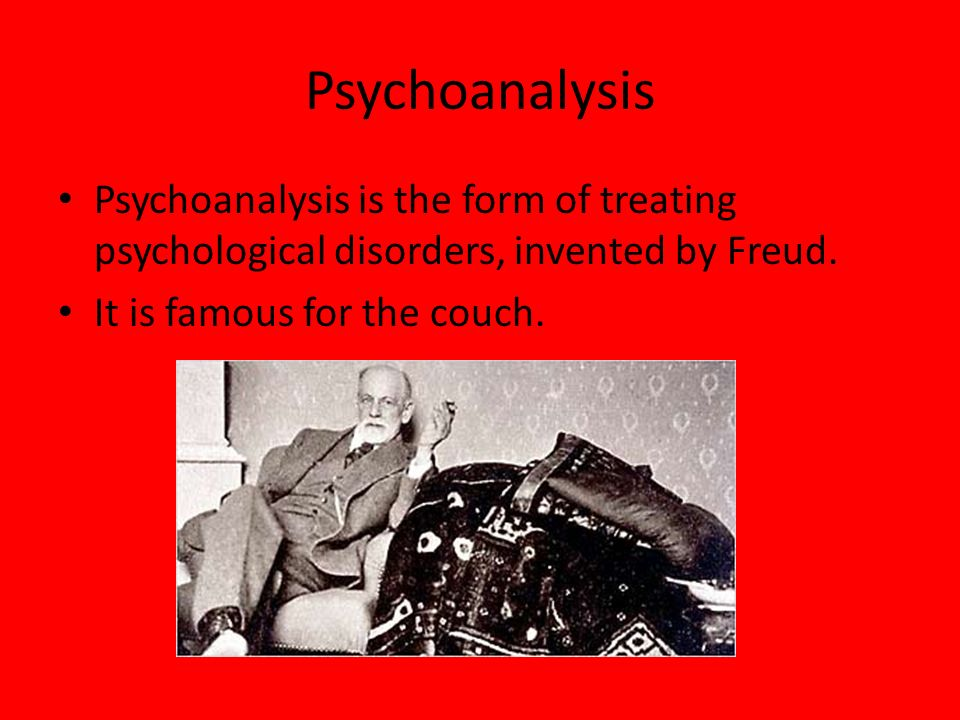 Psychoanalysis Psychoanalysis is the form of treating psychological disorders, invented by Freud. It is famous for the couch.