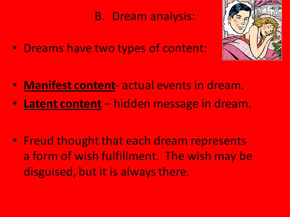 B. Dream analysis: Dreams have two types of content: Manifest content- actual events in dream. Latent content – hidden message in dream. Freud thought