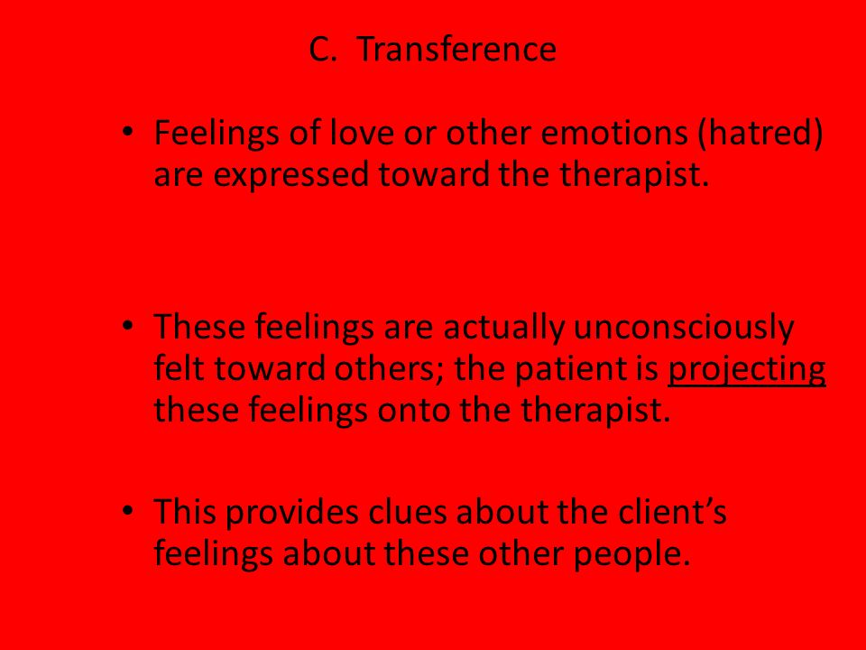 C. Transference Feelings of love or other emotions (hatred) are expressed toward the therapist. These feelings are actually unconsciously felt toward