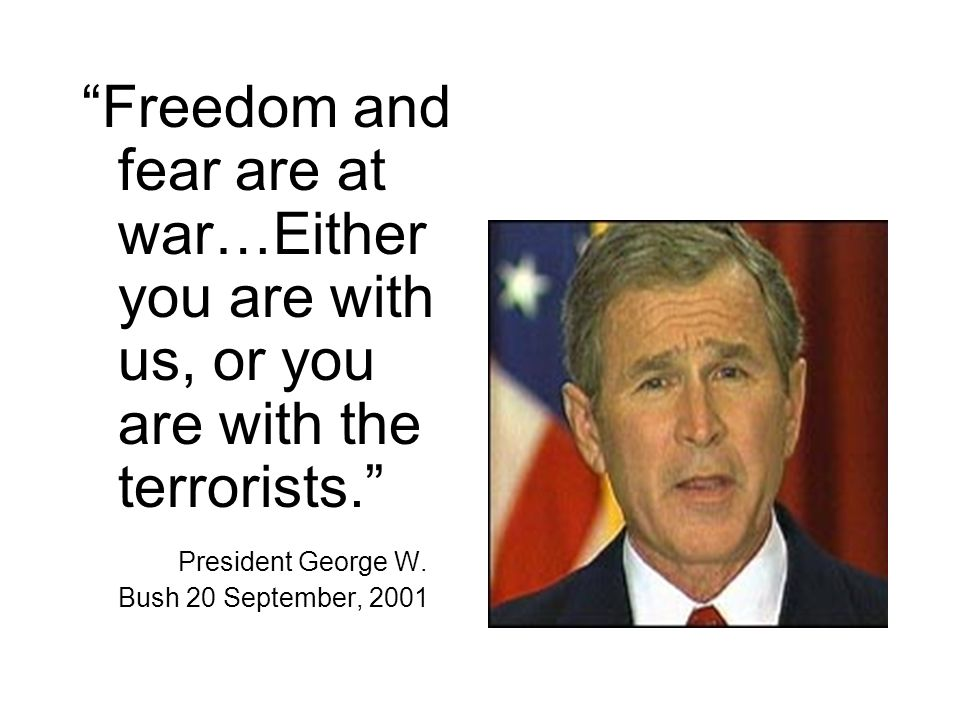 Freedom and fear are at war…Either you are with us, or you are with the terrorists. President George W. Bush 20 September, 2001