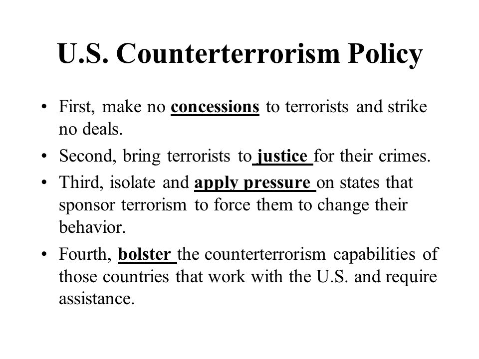 U.S. Counterterrorism Policy First, make no concessions to terrorists and strike no deals. Second, bring terrorists to justice for their crimes. Third