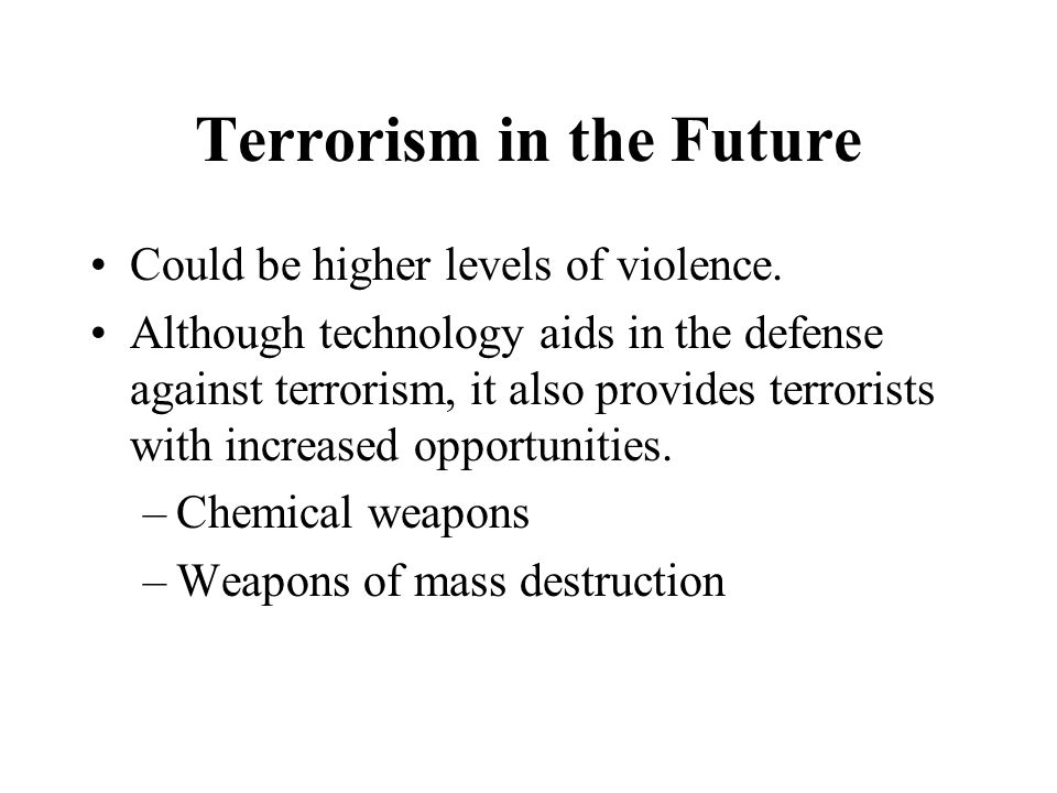 Terrorism in the Future Could be higher levels of violence.