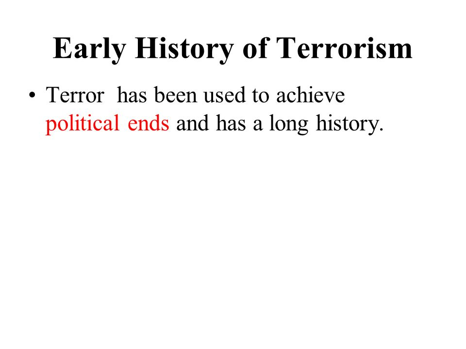 Early History of Terrorism Terror has been used to achieve political ends and has a long history.