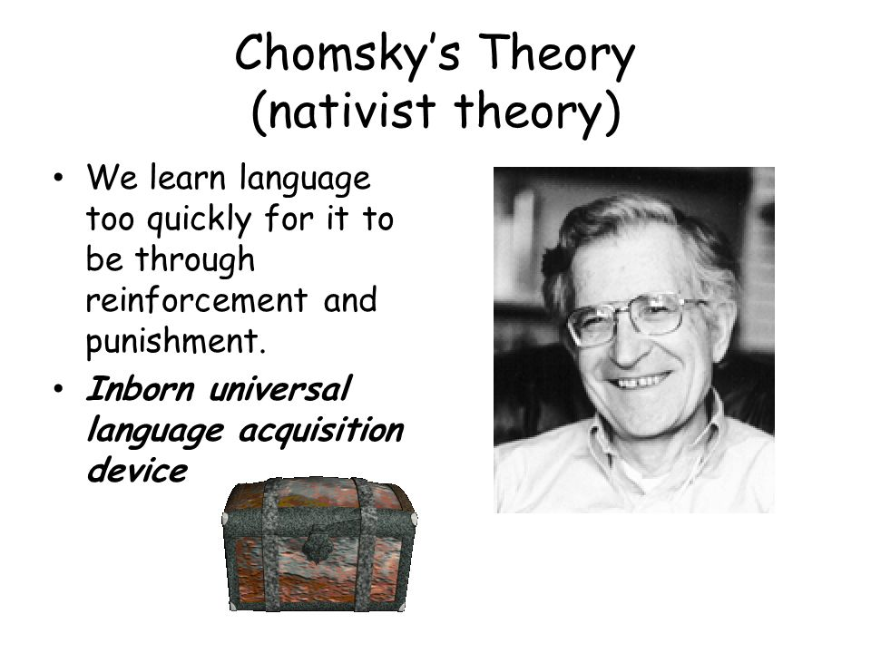 Chomskys Theory (nativist theory) We learn language too quickly for it to be through reinforcement and punishment. Inborn universal language acquisiti