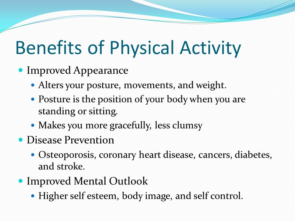 Benefits of Physical Activity Improved Appearance Alters your posture, movements, and weight.