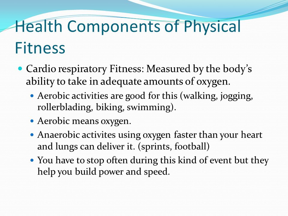 Health Components of Physical Fitness Cardio respiratory Fitness: Measured by the bodys ability to take in adequate amounts of oxygen.