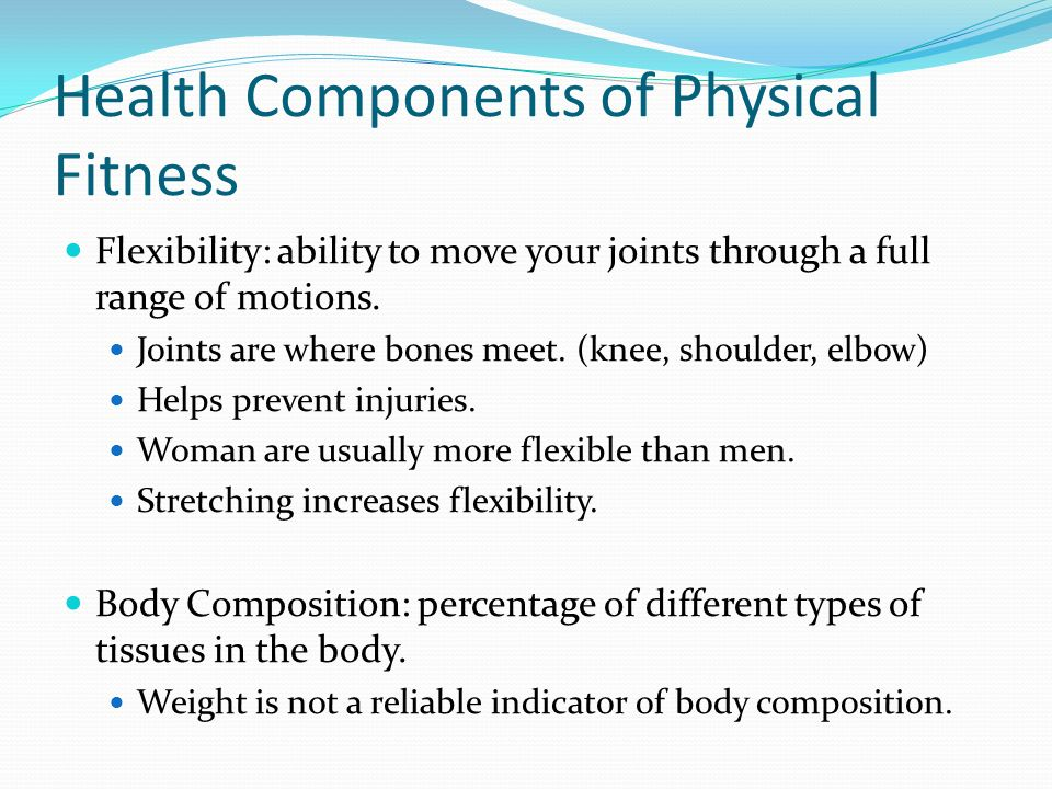 Health Components of Physical Fitness Flexibility: ability to move your joints through a full range of motions.