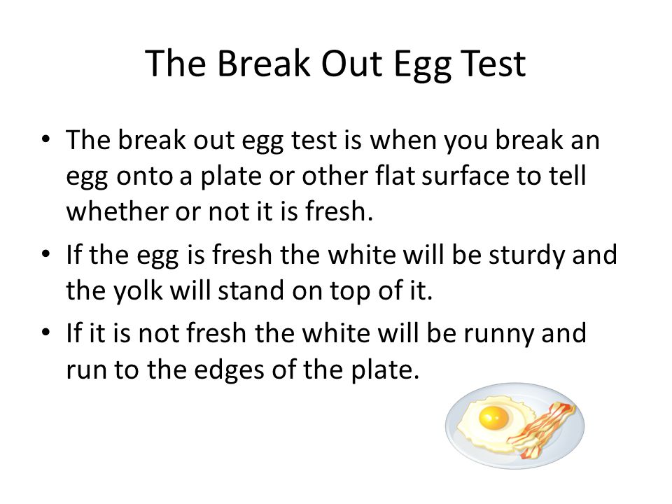 The Break Out Egg Test The break out egg test is when you break an egg onto a plate or other flat surface to tell whether or not it is fresh. If the e