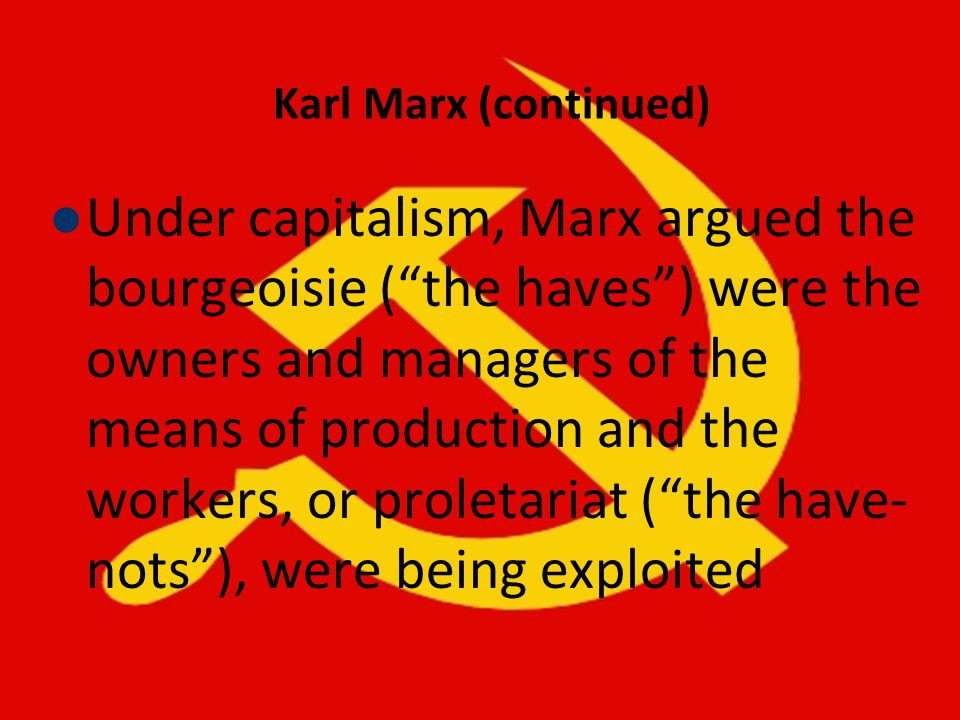 Karl Marx (continued) Under capitalism, Marx argued the bourgeoisie (the haves) were the owners and managers of the means of production and the worker