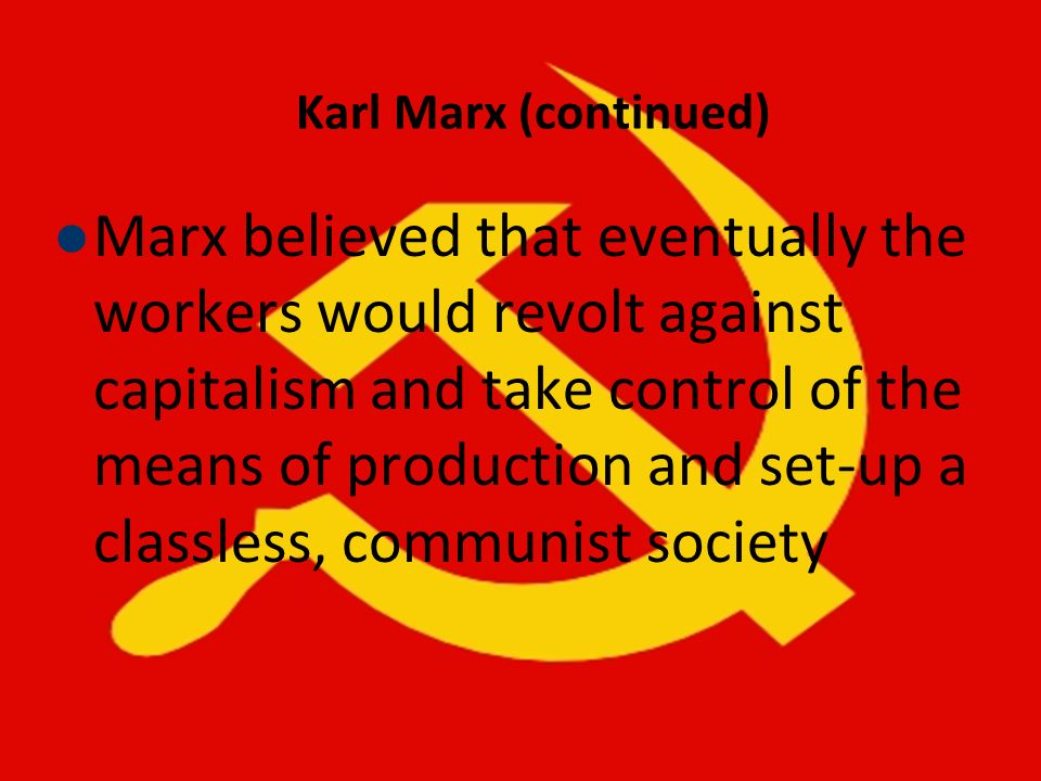 Karl Marx (continued) Marx believed that eventually the workers would revolt against capitalism and take control of the means of production and set-up