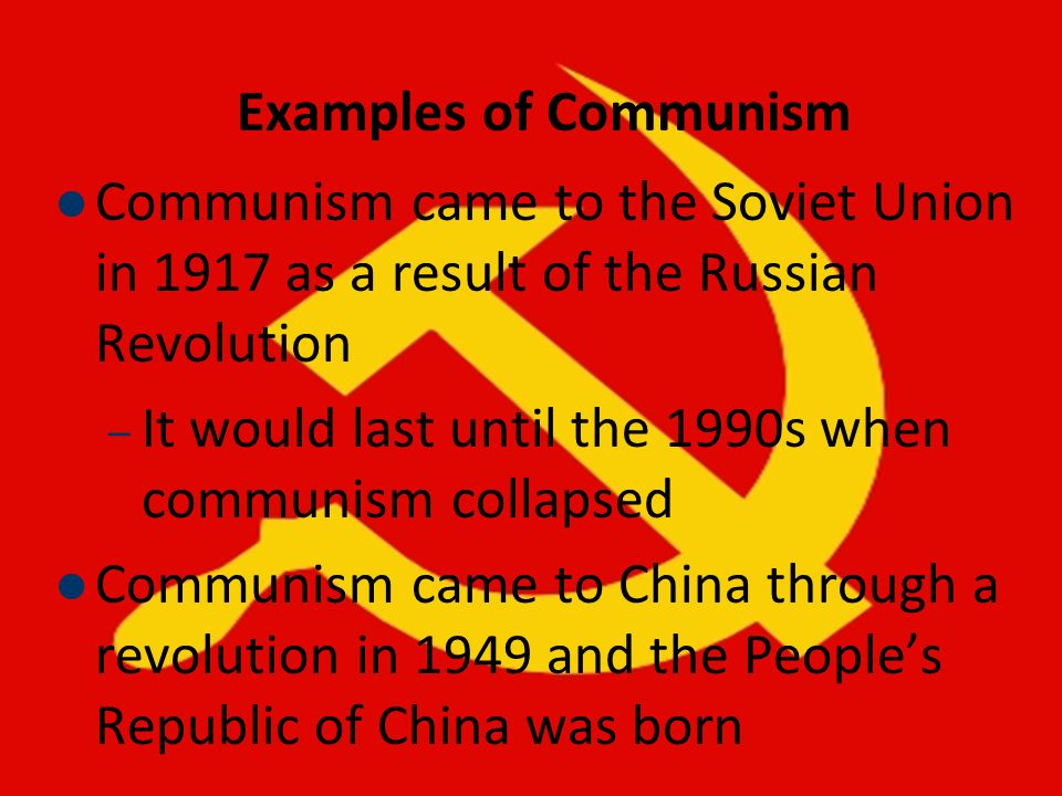 Examples of Communism Communism came to the Soviet Union in 1917 as a result of the Russian Revolution – It would last until the 1990s when communism