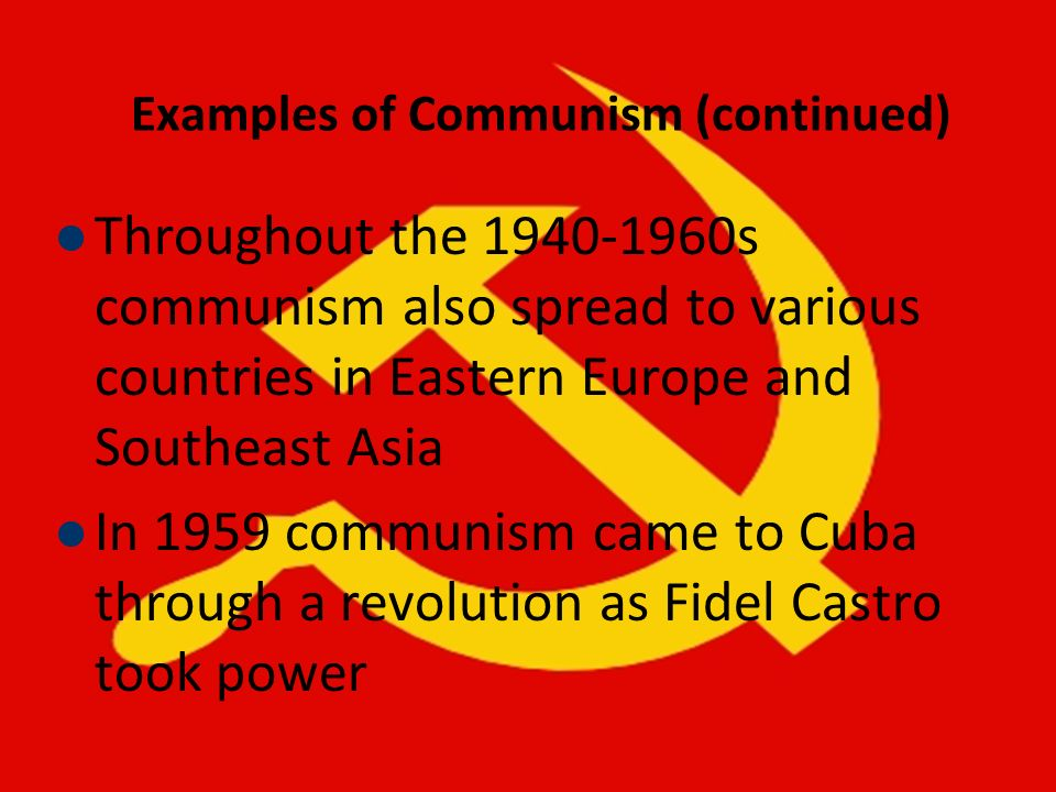 Examples of Communism (continued) Throughout the 1940-1960s communism also spread to various countries in Eastern Europe and Southeast Asia In 1959 co