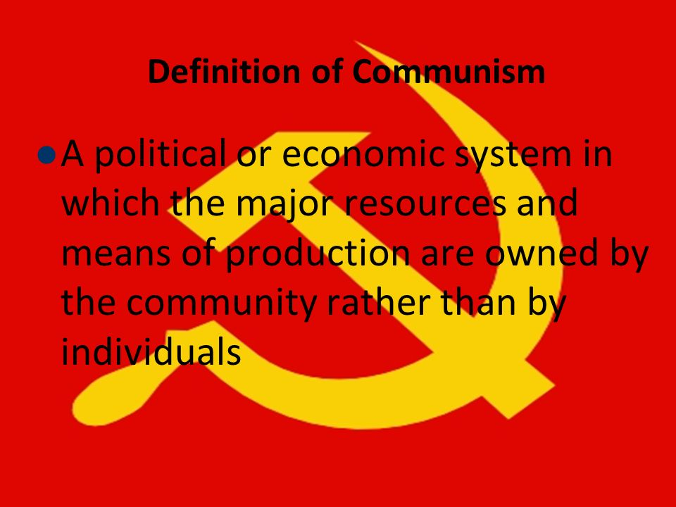 Definition of Communism A political or economic system in which the major resources and means of production are owned by the community rather than by