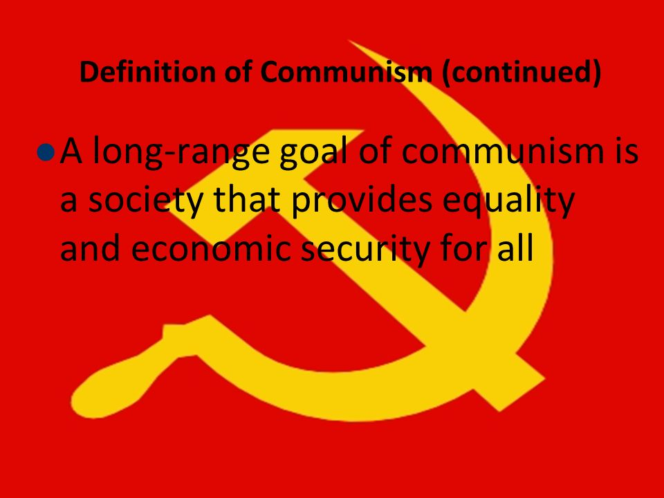 Definition of Communism (continued) A long-range goal of communism is a society that provides equality and economic security for all