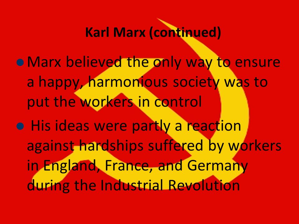 Karl Marx (continued) Marx believed the only way to ensure a happy, harmonious society was to put the workers in control His ideas were partly a react