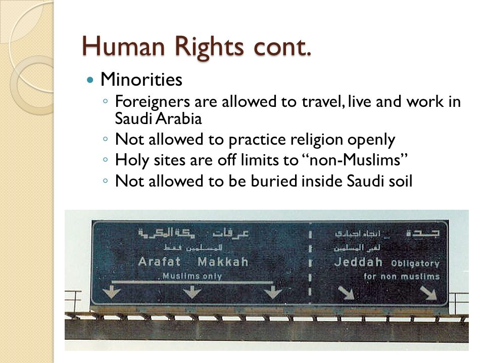 Human Rights cont. Minorities Foreigners are allowed to travel, live and work in Saudi Arabia Not allowed to practice religion openly Holy sites are o