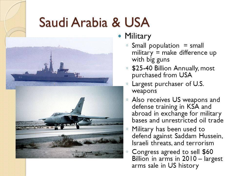 Saudi Arabia & USA Military Small population = small military = make difference up with big guns $25-40 Billion Annually, most purchased from USA Larg