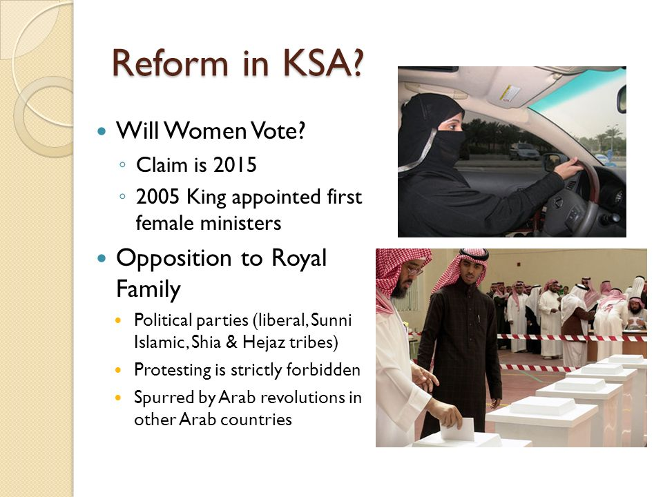 Reform in KSA? Will Women Vote? Claim is 2015 2005 King appointed first female ministers Opposition to Royal Family Political parties (liberal, Sunni