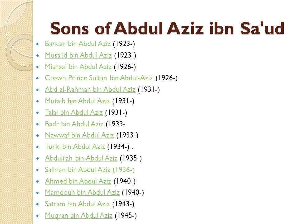 Grandsons of Abdul Aziz ibn Sa ud Muhammed bin Saud (1934-) Muhammed bin Saud Abdallah al-Khalid(1935-) Abdallah al-Khalid Mohammed al Faisal (1937-) Mohammed al Faisal Khalid al Faisal (1941-) Khalid al Faisal Saud al Faisal (1941-) Saud al Faisal Mutaib bin Abdullah (1943-) Mutaib bin Abdullah Faisal bin Bandar (1943-) Faisal bin Bandar Turki al Faisal (1945-) Turki al Faisal Saud bin Abdul Mohsin (1947-) Saud bin Abdul Mohsin Khalid bin Sultan (1949-) Khalid bin Sultan Mohammed bin Fahd (1950-) Mohammed bin Fahd Bandar bin Sultan (1950-) Bandar bin Sultan Mohammed bin Nawwaf (1953-) Mohammed bin Nawwaf Al-Walid ibn Talal (1955-) Saud bin Nayef (1956-) Saud bin Nayef Sultan bin Salman (1956-) Sultan bin Salman Mohammed bin Nayef (1959- Mohammed bin Nayef Faisal bin Salman (1960-) Faisal bin Salman Abdulaziz bin Fahd (1973-) 34 Abdulaziz bin Fahd