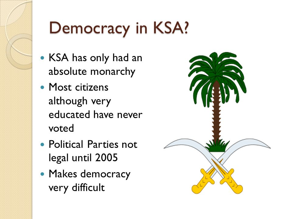 Democracy in KSA? KSA has only had an absolute monarchy Most citizens although very educated have never voted Political Parties not legal until 2005 M