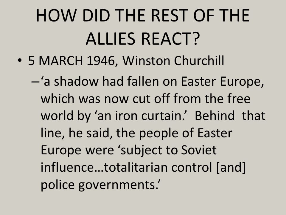 HOW DID THE REST OF THE ALLIES REACT? 5 MARCH 1946, Winston Churchill – a shadow had fallen on Easter Europe, which was now cut off from the free worl